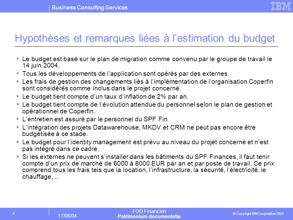 Business Consulting Services © Copyright IBM Corporation 2004 FOD Financiën Patrimonium documentatie 17/06/04 19 Annexe 4.4 : output SLIM : Aperçu effectifs par sous- projet/mois (extrait à titre dexemple)