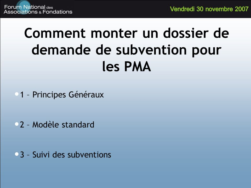 Comment monter un dossier de demande de subvention pour les PMA 1 – Principes Généraux 2 – Modèle standard 3 – Suivi des subventions