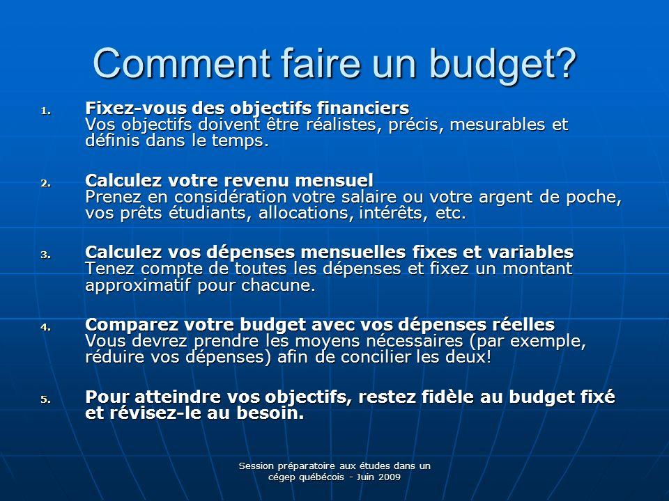Session préparatoire aux études dans un cégep québécois - Juin 2009 Comment faire un budget? 1. Fixez-vous des objectifs financiers Vos objectifs doiv