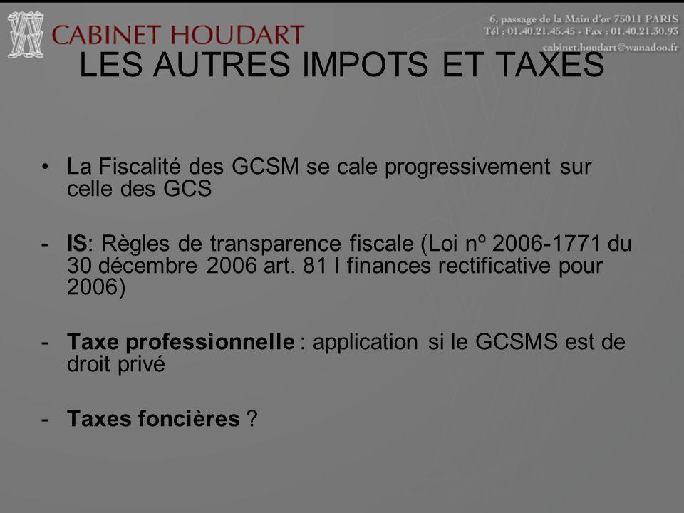 LES AUTRES IMPOTS ET TAXES La Fiscalité des GCSM se cale progressivement sur celle des GCS -IS: Règles de transparence fiscale (Loi nº 2006-1771 du 30