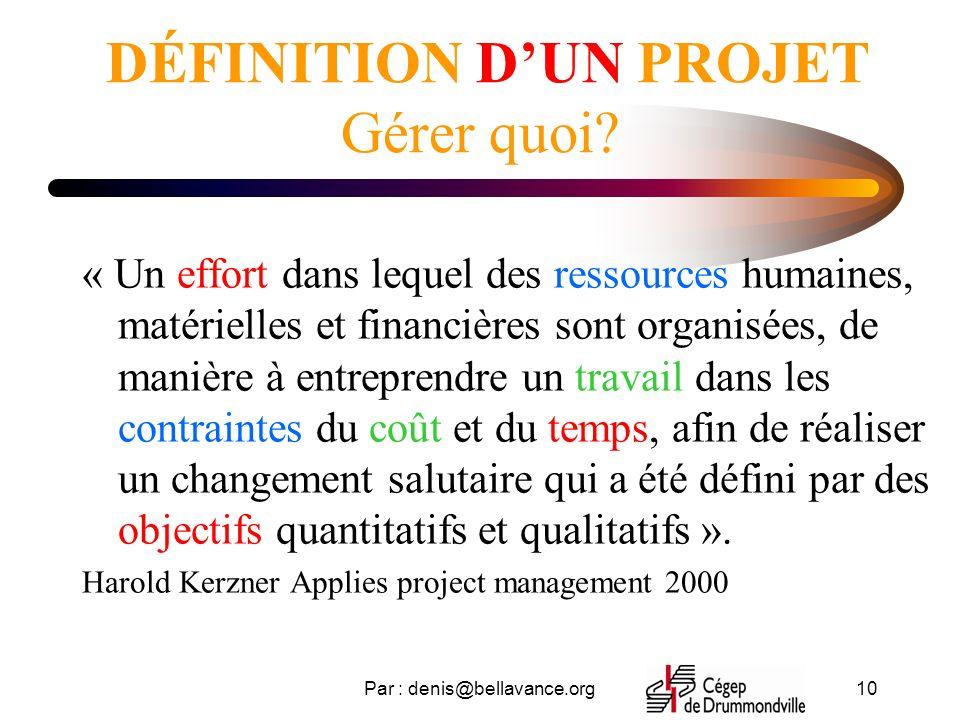 Par : denis@bellavance.org10 DÉFINITION DUN PROJET Gérer quoi? « Un effort dans lequel des ressources humaines, matérielles et financières sont organi