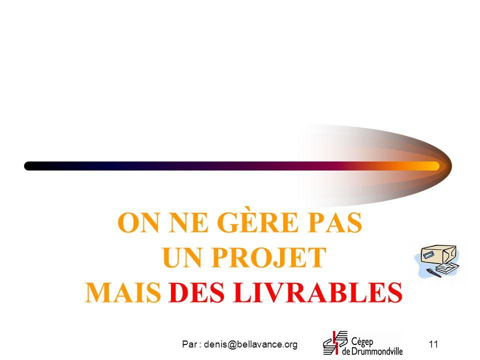 Par : denis@bellavance.org11 ON NE GÈRE PAS UN PROJET MAIS DES LIVRABLES