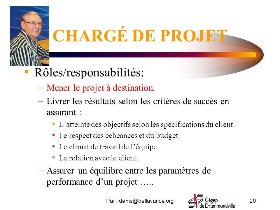 Par : denis@bellavance.org20 CHARGÉ DE PROJET Rôles/responsabilités: – Mener le projet à destination.