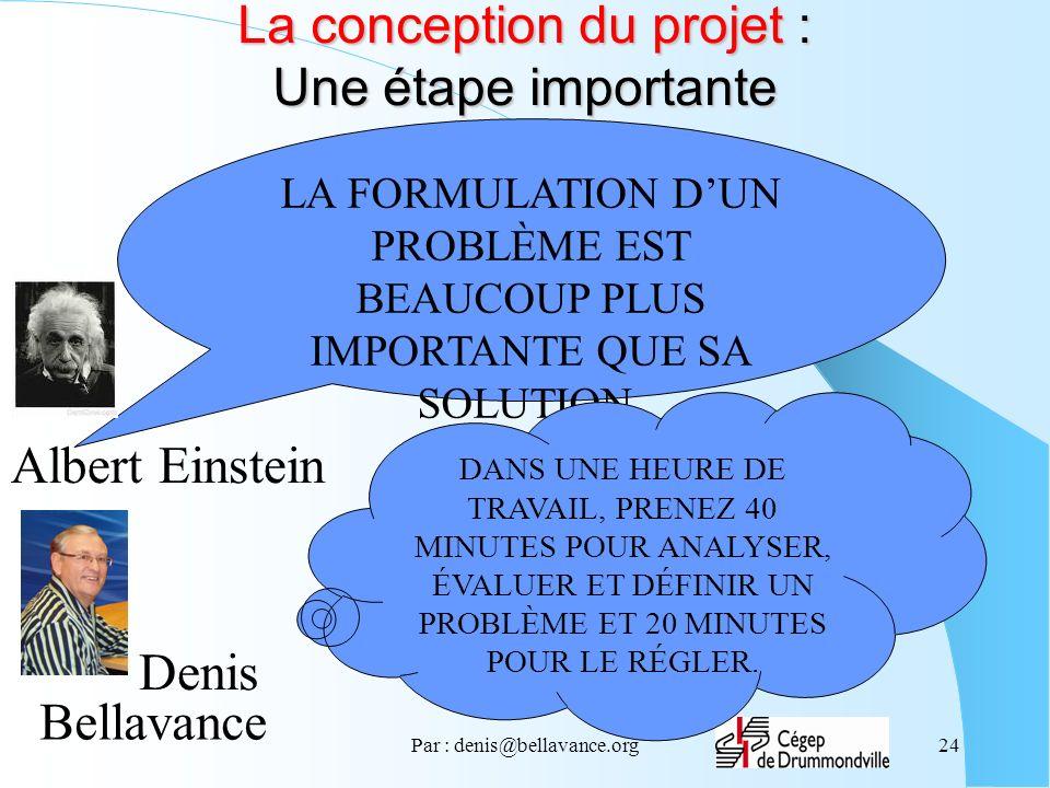 Par : denis@bellavance.org24 La conception du projet : Une étape importante LA FORMULATION DUN PROBLÈME EST BEAUCOUP PLUS IMPORTANTE QUE SA SOLUTION.