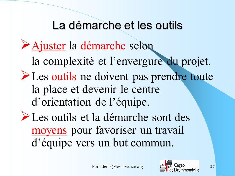 Par : denis@bellavance.org27 La démarche et les outils Ajuster la démarche selon la complexité et lenvergure du projet. Les outils ne doivent pas pren