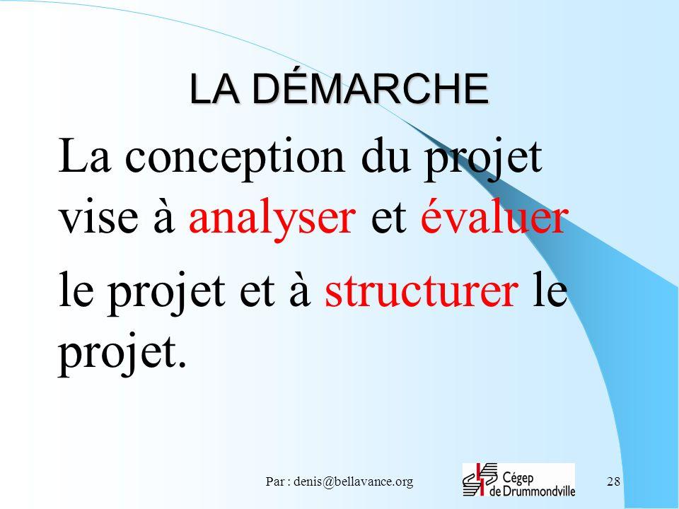Par : denis@bellavance.org28 LA DÉMARCHE La conception du projet vise à analyser et évaluer le projet et à structurer le projet.