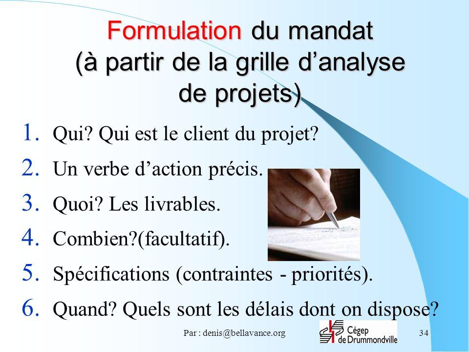 Par : denis@bellavance.org34 Formulation du mandat (à partir de la grille danalyse de projets) 1. Qui? Qui est le client du projet? 2. Un verbe dactio