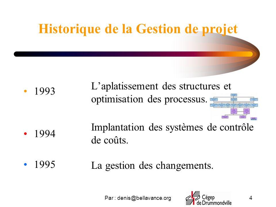 Par : denis@bellavance.org4 Historique de la Gestion de projet 1993 1994 1995 Laplatissement des structures et optimisation des processus. Implantatio