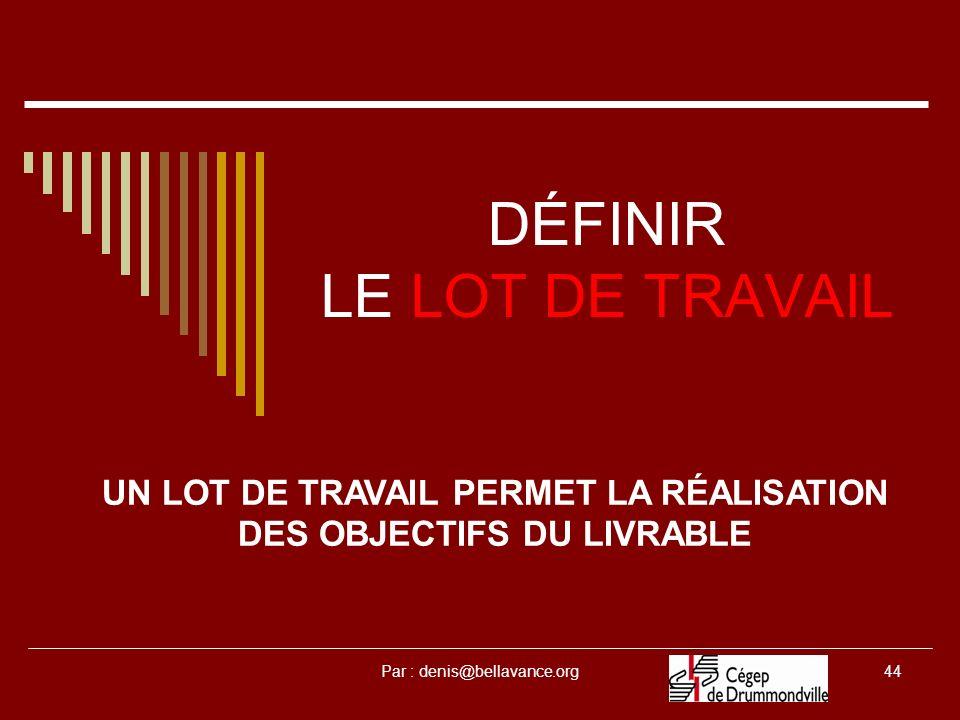 Par : denis@bellavance.org44 DÉFINIR LE LOT DE TRAVAIL UN LOT DE TRAVAIL PERMET LA RÉALISATION DES OBJECTIFS DU LIVRABLE