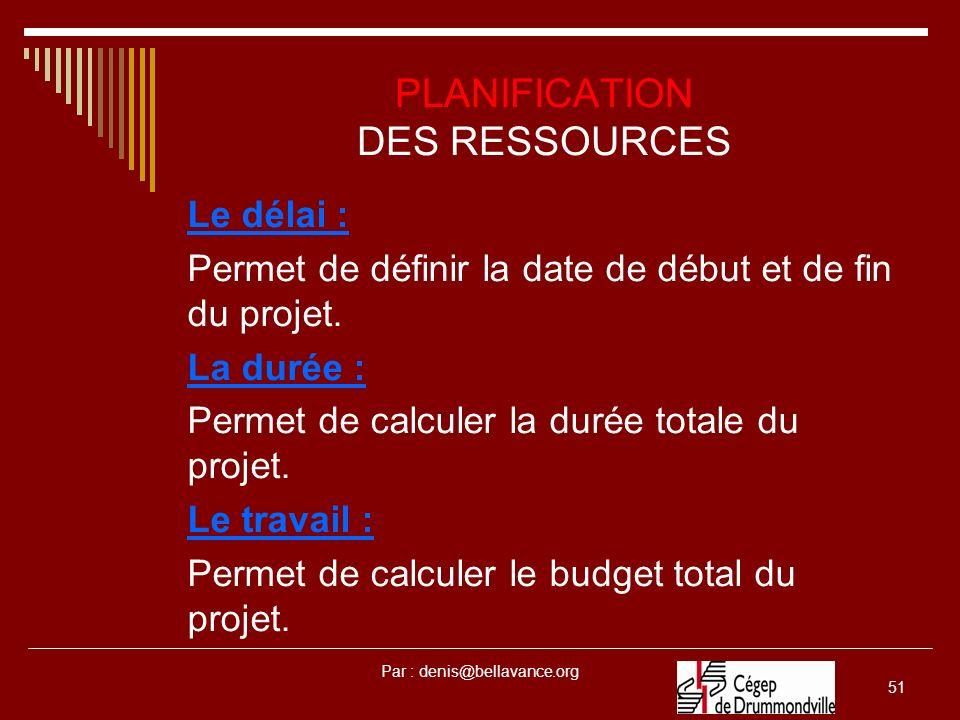 Par : denis@bellavance.org 51 PLANIFICATION DES RESSOURCES Le délai : Permet de définir la date de début et de fin du projet. La durée : Permet de cal