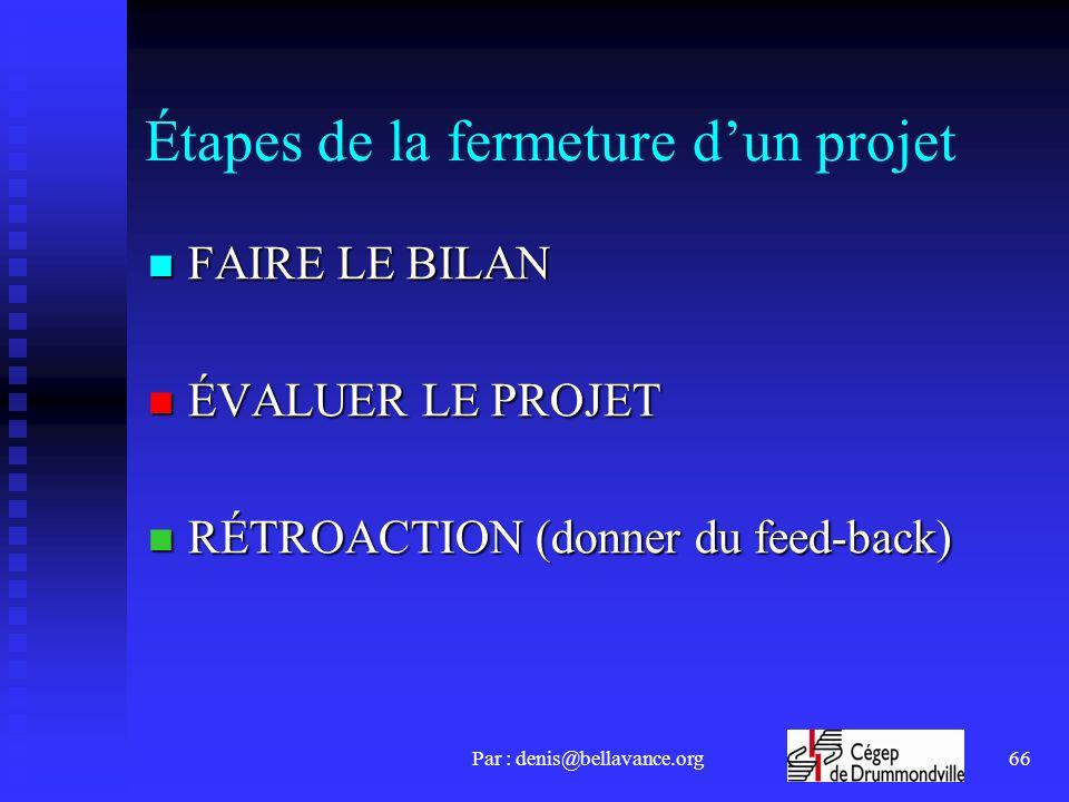 Par : denis@bellavance.org66 Étapes de la fermeture dun projet FAIRE LE BILAN FAIRE LE BILAN ÉVALUER LE PROJET ÉVALUER LE PROJET RÉTROACTION (donner du feed-back) RÉTROACTION (donner du feed-back)