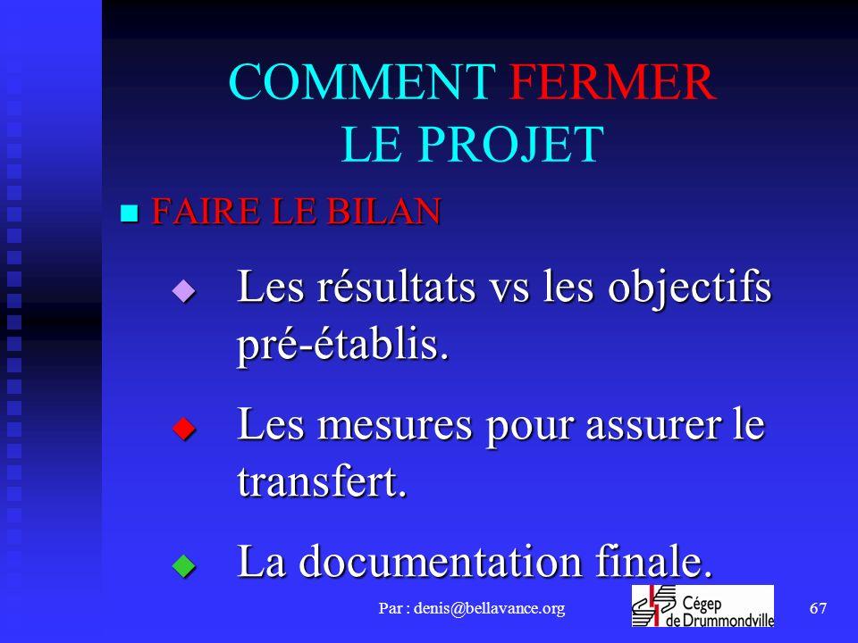 Par : denis@bellavance.org67 COMMENT FERMER LE PROJET FAIRE LE BILAN FAIRE LE BILAN Les résultats vs les objectifs pré-établis.