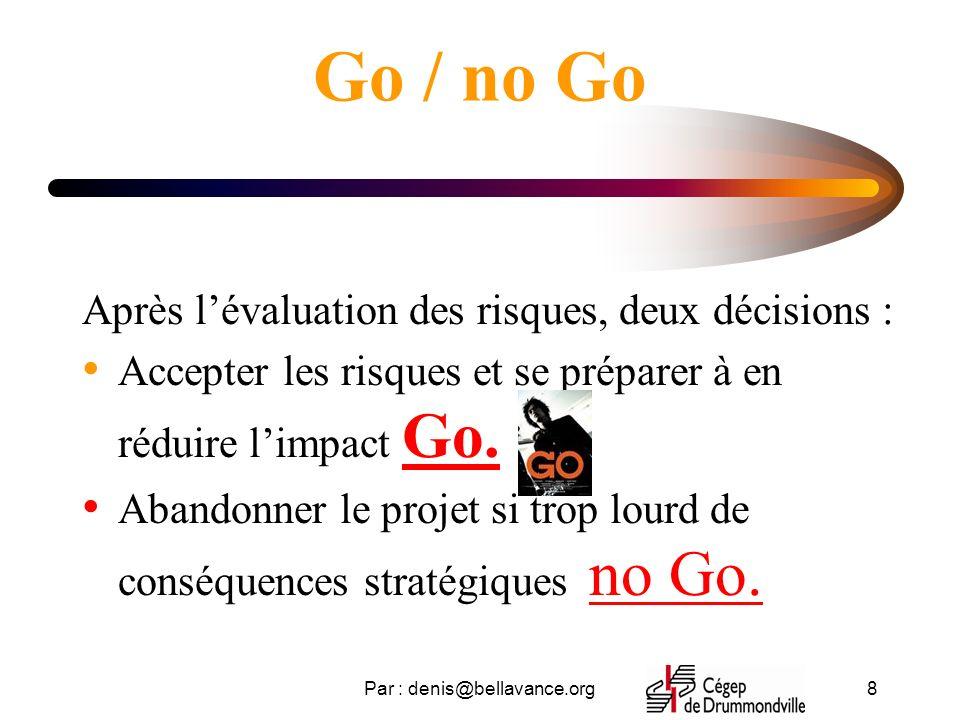 Par : denis@bellavance.org8 Go / no Go Après lévaluation des risques, deux décisions : Accepter les risques et se préparer à en réduire limpact Go.