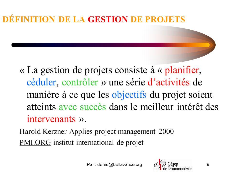 Par : denis@bellavance.org9 DÉFINITION DE LA GESTION DE PROJETS « La gestion de projets consiste à « planifier, céduler, contrôler » une série dactivités de manière à ce que les objectifs du projet soient atteints avec succès dans le meilleur intérêt des intervenants ».