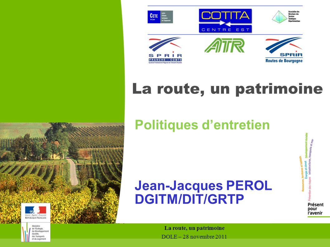 La route, un patrimoine DOLE – 28 novembre 2011 La route, un patrimoine Politiques dentretien Jean-Jacques PEROL DGITM/DIT/GRTP