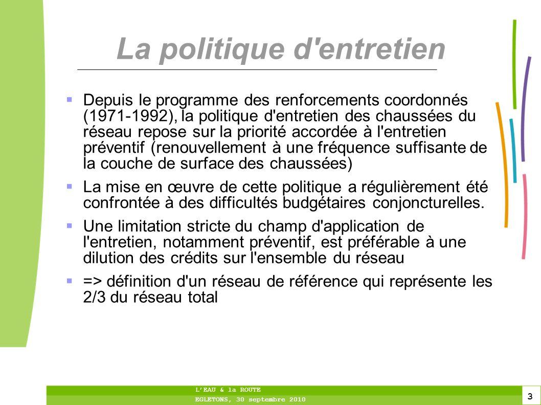 3 3 3 LEAU & la ROUTE EGLETONS, 30 septembre 2010 La politique d'entretien Depuis le programme des renforcements coordonnés (1971-1992), la politique