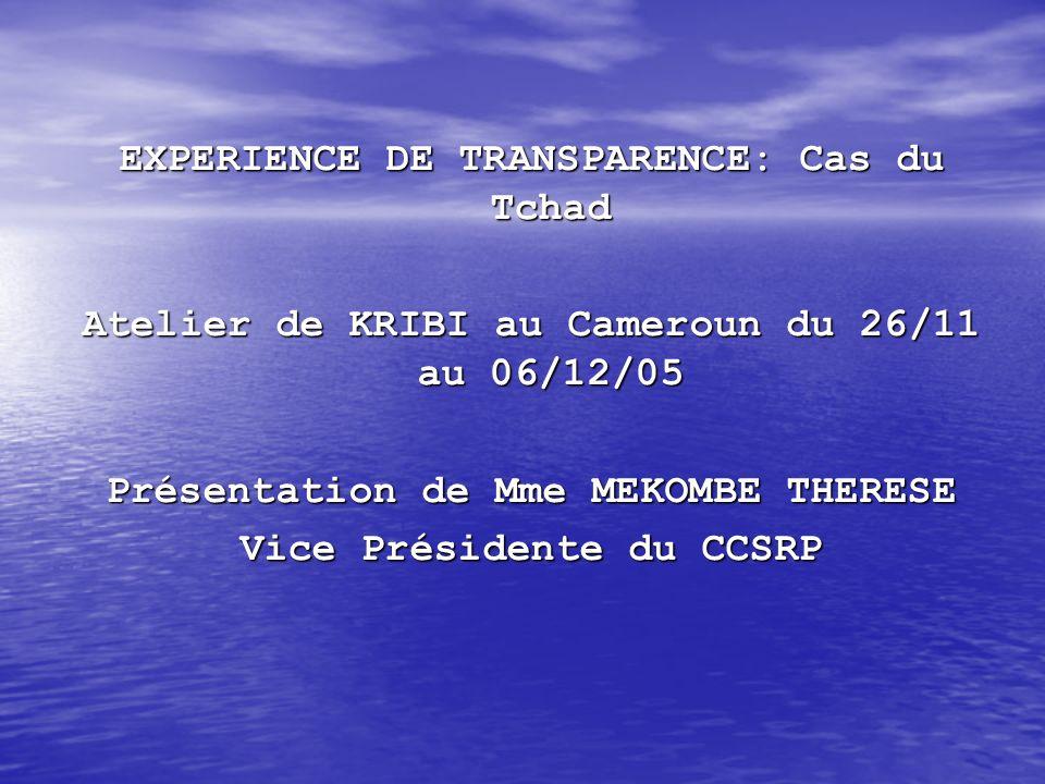 EXPERIENCE DE TRANSPARENCE: Cas du Tchad Atelier de KRIBI au Cameroun du 26/11 au 06/12/05 Présentation de Mme MEKOMBE THERESE Vice Présidente du CCSR