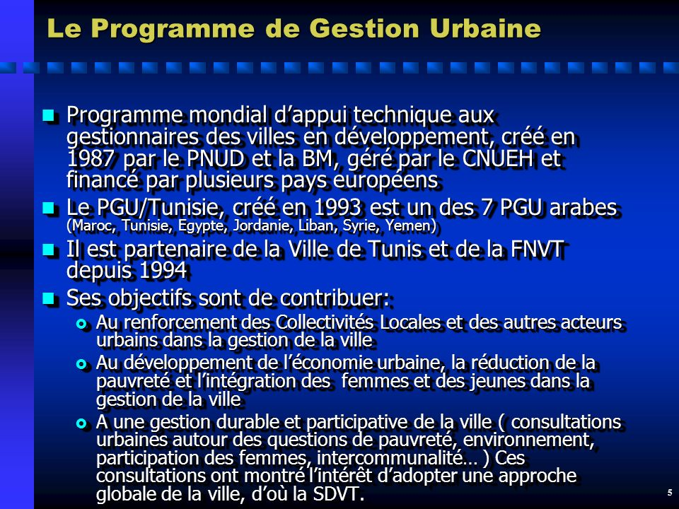 5 Le Programme de Gestion Urbaine n Programme mondial dappui technique aux gestionnaires des villes en développement, créé en 1987 par le PNUD et la BM, géré par le CNUEH et financé par plusieurs pays européens n Le PGU/Tunisie, créé en 1993 est un des 7 PGU arabes (Maroc, Tunisie, Egypte, Jordanie, Liban, Syrie, Yemen) n Il est partenaire de la Ville de Tunis et de la FNVT depuis 1994 n Ses objectifs sont de contribuer: Au renforcement des Collectivités Locales et des autres acteurs urbains dans la gestion de la ville Au renforcement des Collectivités Locales et des autres acteurs urbains dans la gestion de la ville Au développement de léconomie urbaine, la réduction de la pauvreté et lintégration des femmes et des jeunes dans la gestion de la ville Au développement de léconomie urbaine, la réduction de la pauvreté et lintégration des femmes et des jeunes dans la gestion de la ville A une gestion durable et participative de la ville ( consultations urbaines autour des questions de pauvreté, environnement, participation des femmes, intercommunalité… ) Ces consultations ont montré lintérêt dadopter une approche globale de la ville, doù la SDVT.