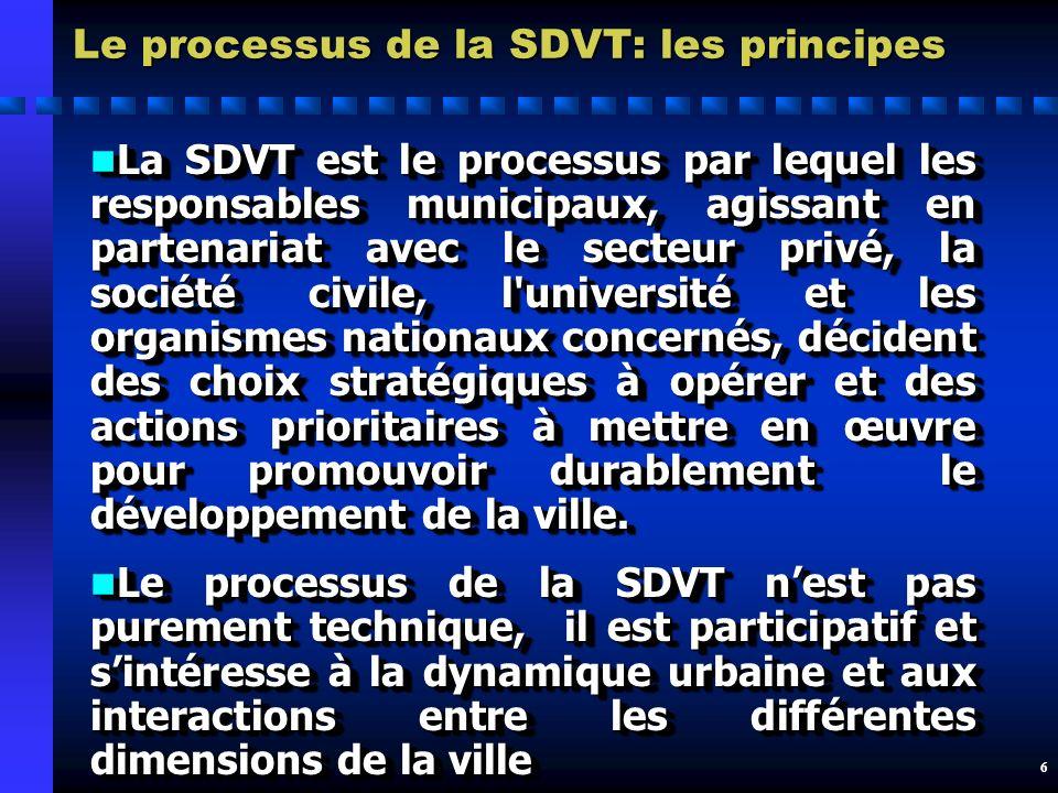 6 Le processus de la SDVT: les principes n La SDVT est le processus par lequel les responsables municipaux, agissant en partenariat avec le secteur privé, la société civile, l université et les organismes nationaux concernés, décident des choix stratégiques à opérer et des actions prioritaires à mettre en œuvre pour promouvoir durablement le développement de la ville.