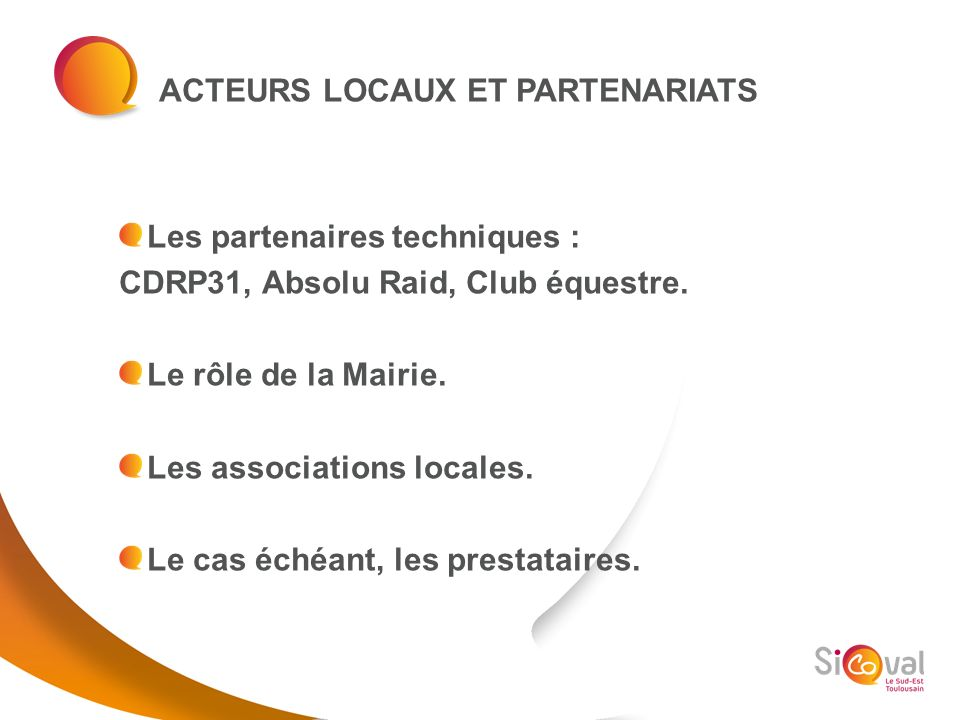 ACTEURS LOCAUX ET PARTENARIATS Les partenaires techniques : CDRP31, Absolu Raid, Club équestre. Le rôle de la Mairie. Les associations locales. Le cas
