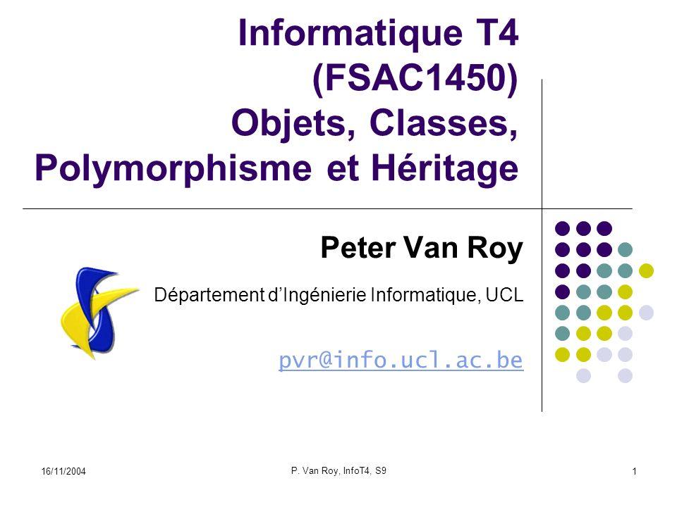 16/11/2004 P. Van Roy, InfoT4, S9 1 Informatique T4 (FSAC1450) Objets, Classes, Polymorphisme et Héritage Peter Van Roy Département dIngénierie Inform