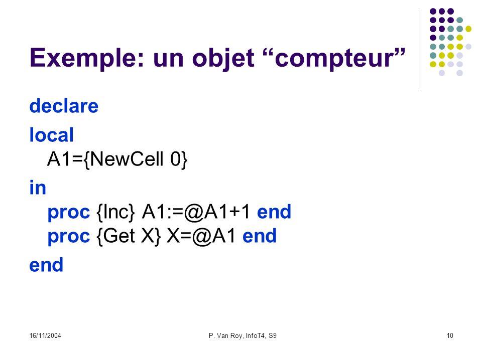 16/11/2004P. Van Roy, InfoT4, S910 Exemple: un objet compteur declare local A1={NewCell 0} in proc {Inc} A1:=@A1+1 end proc {Get X} X=@A1 end end