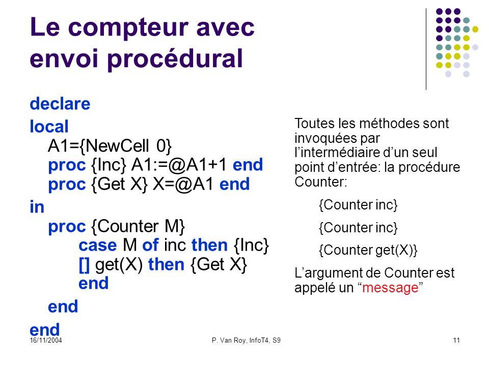 16/11/2004P. Van Roy, InfoT4, S911 Le compteur avec envoi procédural declare local A1={NewCell 0} proc {Inc} A1:=@A1+1 end proc {Get X} X=@A1 end in p