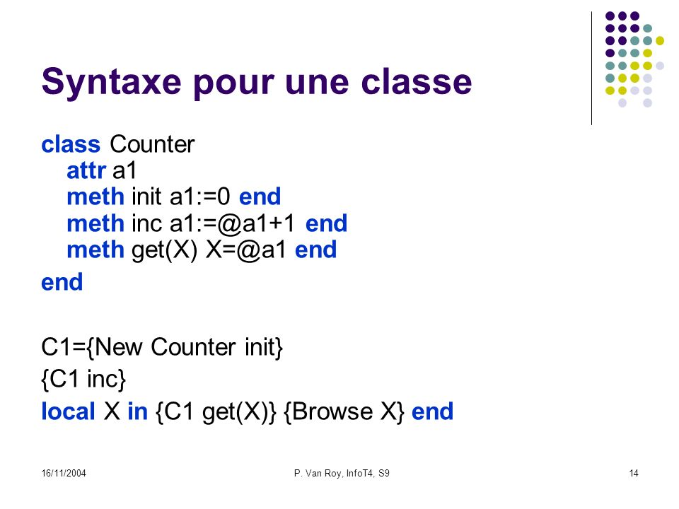 16/11/2004P. Van Roy, InfoT4, S914 Syntaxe pour une classe class Counter attr a1 meth init a1:=0 end meth inc a1:=@a1+1 end meth get(X) X=@a1 end end