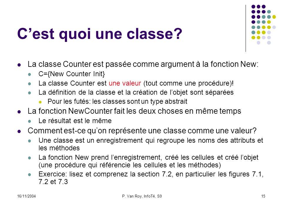 16/11/2004P. Van Roy, InfoT4, S915 Cest quoi une classe? La classe Counter est passée comme argument à la fonction New: C={New Counter Init} La classe