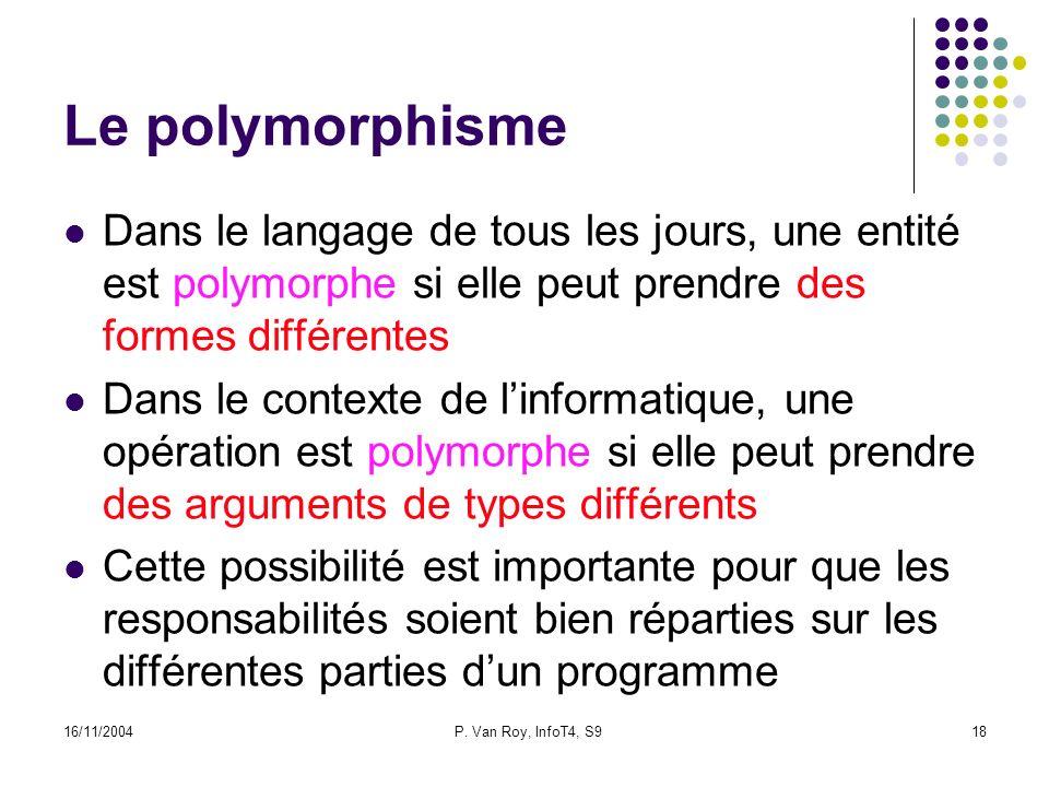 16/11/2004P. Van Roy, InfoT4, S918 Le polymorphisme Dans le langage de tous les jours, une entité est polymorphe si elle peut prendre des formes diffé