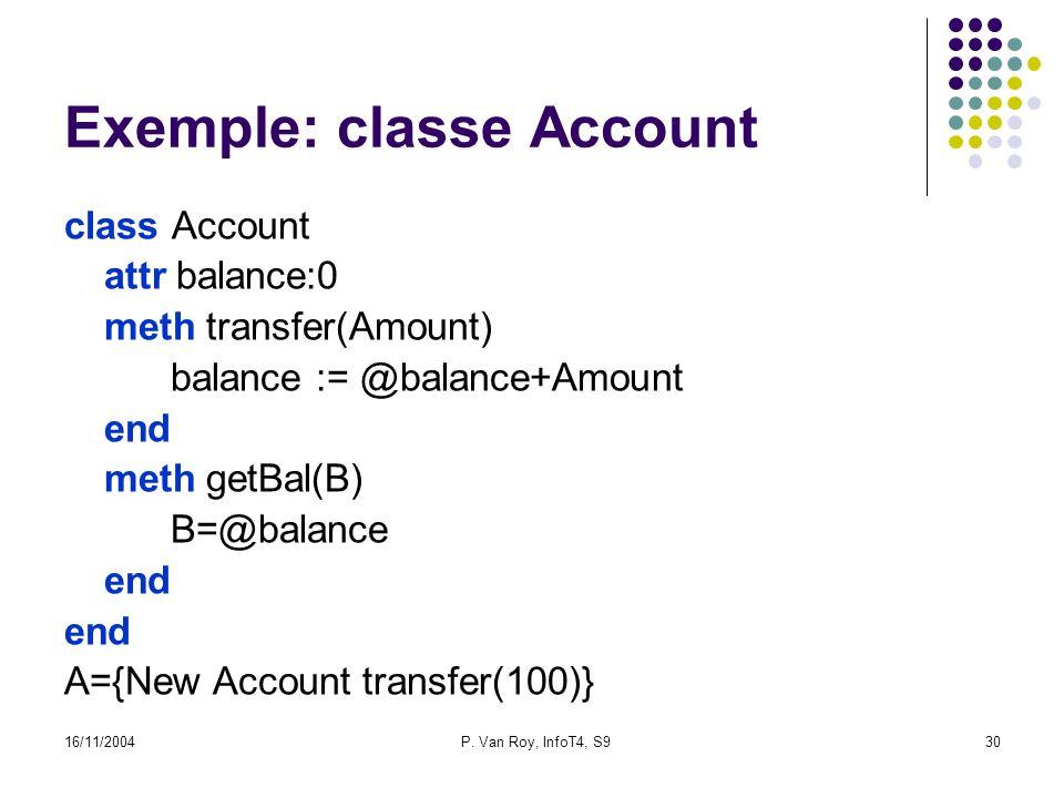 16/11/2004P. Van Roy, InfoT4, S930 Exemple: classe Account class Account attr balance:0 meth transfer(Amount) balance := @balance+Amount end meth getB