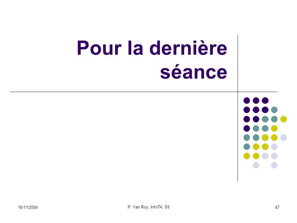 16/11/2004 P. Van Roy, InfoT4, S9 47 Pour la dernière séance