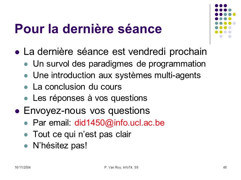 16/11/2004P. Van Roy, InfoT4, S948 Pour la dernière séance La dernière séance est vendredi prochain Un survol des paradigmes de programmation Une intr