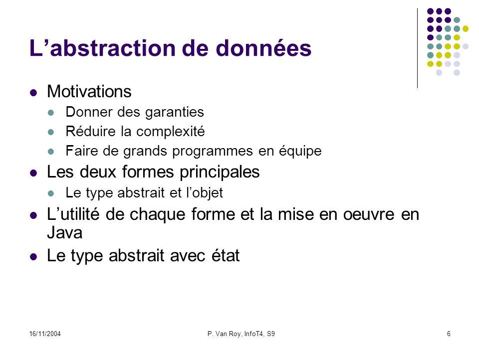 16/11/2004P. Van Roy, InfoT4, S96 Labstraction de données Motivations Donner des garanties Réduire la complexité Faire de grands programmes en équipe