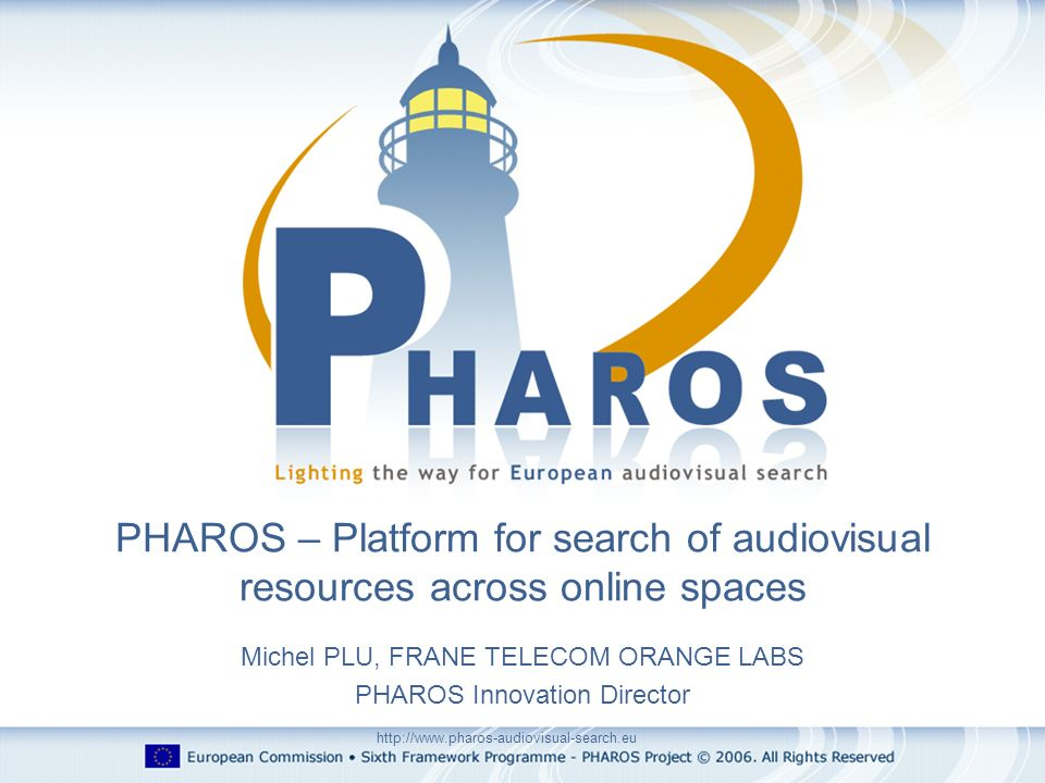http://www.pharos-audiovisual-search.eu Michel PLU, FRANE TELECOM ORANGE LABS PHAROS Innovation Director PHAROS – Platform for search of audiovisual r