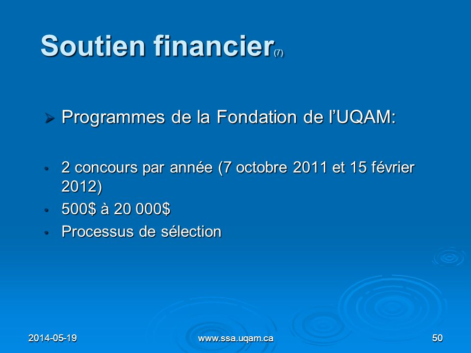 Soutien financier (7) Programmes de la Fondation de lUQAM: Programmes de la Fondation de lUQAM: 2 concours par année (7 octobre 2011 et 15 février 201