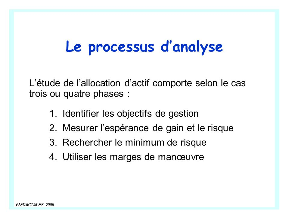 FRACTALES 2005 Le processus danalyse Létude de lallocation dactif comporte selon le cas trois ou quatre phases : 1.Identifier les objectifs de gestion 2.Mesurer lespérance de gain et le risque 3.Rechercher le minimum de risque 4.Utiliser les marges de manœuvre