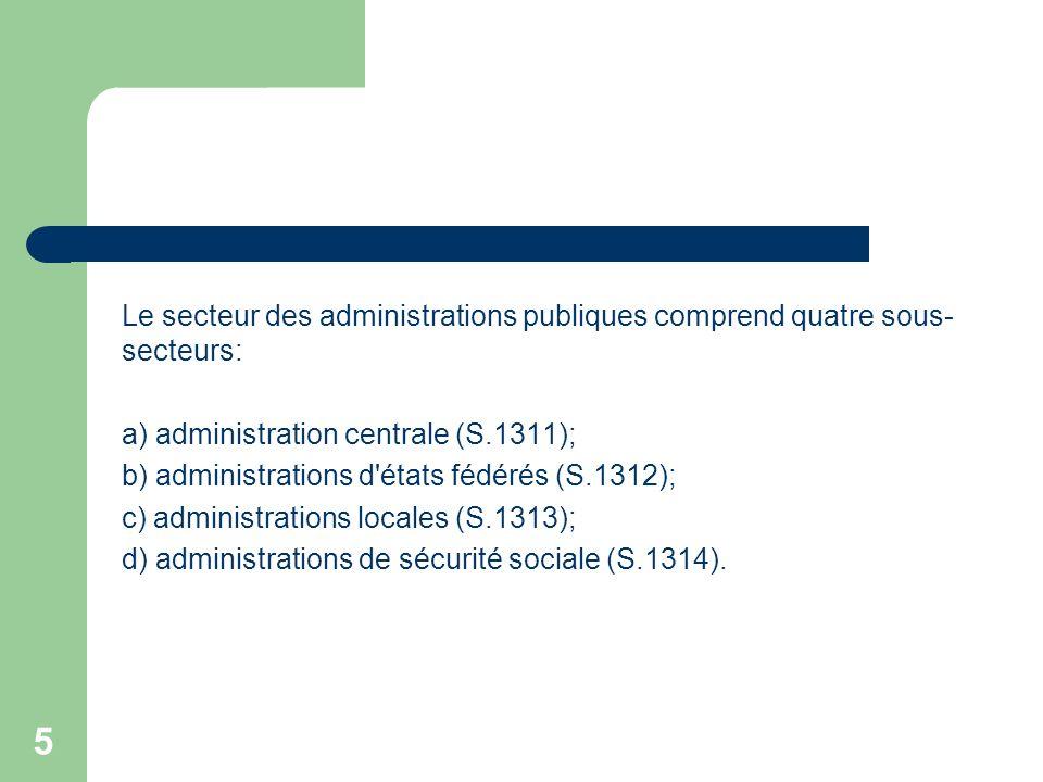5 Le secteur des administrations publiques comprend quatre sous- secteurs: a) administration centrale (S.1311); b) administrations d'états fédérés (S.