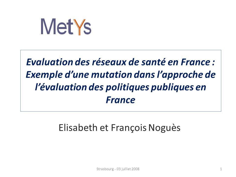 Evaluation des réseaux de santé en France : Exemple dune mutation dans lapproche de lévaluation des politiques publiques en France Elisabeth et François Noguès Strasbourg - 03 juillet 20081