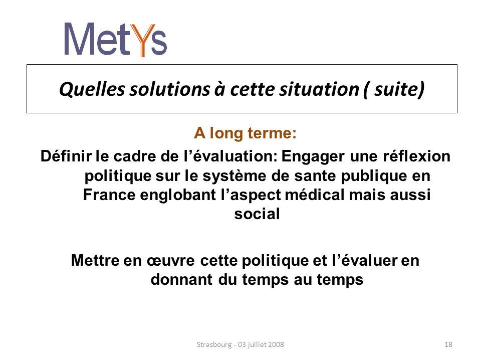 Quelles solutions à cette situation ( suite) A long terme: Définir le cadre de lévaluation: Engager une réflexion politique sur le système de sante publique en France englobant laspect médical mais aussi social Mettre en œuvre cette politique et lévaluer en donnant du temps au temps Strasbourg - 03 juillet 200818