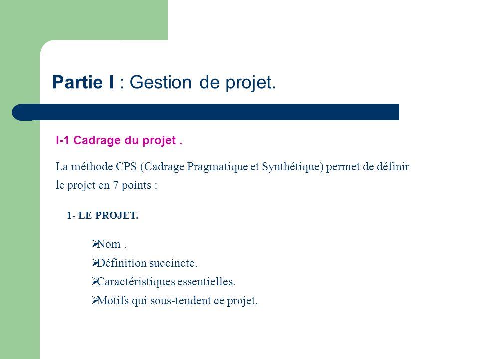Partie I : Gestion de projet. I-1 Cadrage du projet. La méthode CPS (Cadrage Pragmatique et Synthétique) permet de définir le projet en 7 points : 1-