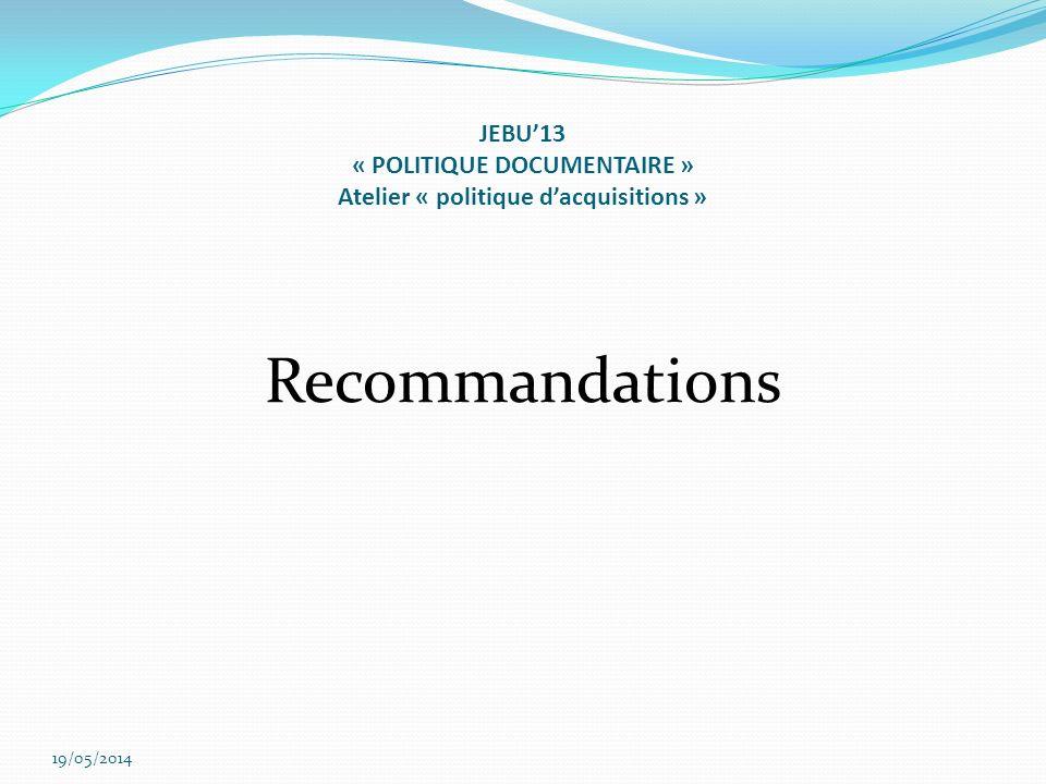 JEBU13 « POLITIQUE DOCUMENTAIRE » Atelier « politique dacquisitions » Recommandations 19/05/2014