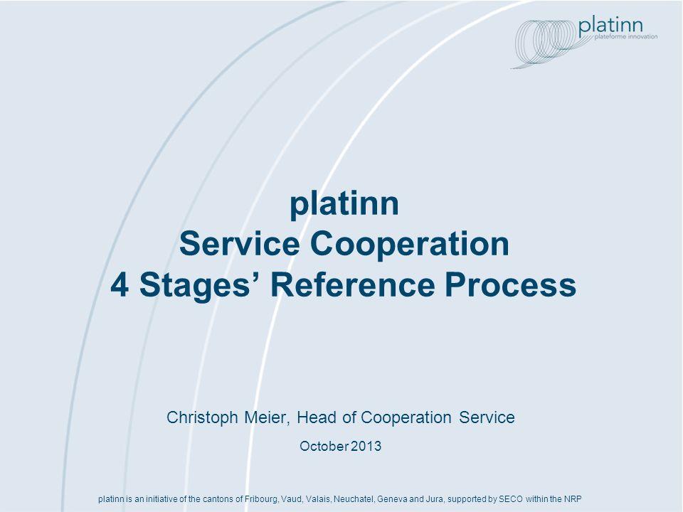 www.platinn.ch - info@platinn.ch Processus de référence «Coopération» Contrats Etablissement et négociations des contrats liés au projet (1)Confidentialité (2)Concept daffaire et identification des partenaires stratégiques (3)Evaluation des possibilités de cofinancement public (4)Concept projet et positionnement des partenaires (1)Concept détaillé du projet (stratégie, structure, organisation, finances) (2)Recherche de partenaires supplémentaires (3)PI et contrat de coopération (4)Budget et financement (5)Risques & contingences (6)Proposition de projet (7)Évaluation de la demande de co- financement public (1)Négociations des conditions de cofinancement public (2)Préparation du contrat de co- financement public (3)Etablissement du cadre de coopé- ration (4)Signature des contrats Positionnement Développement des partenariats stratégiques pour le consortium de projet Projet Montage du consortium de projet (1)Confidentialité (2)Positionnement stratégique des options dinno-vation (3)Plan des pro-chaines étapes Opportunité Analyse des opportunités pour lengagement dune entreprise dans des consortia de projets env.