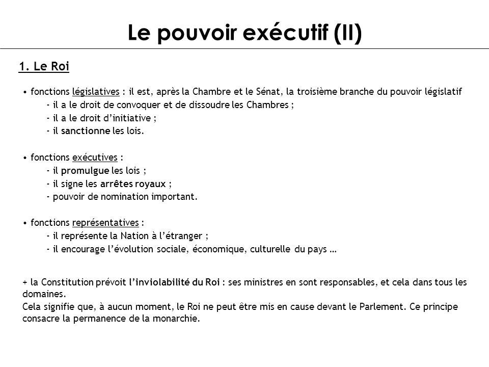 Le pouvoir exécutif (II) 1. Le Roi fonctions législatives : il est, après la Chambre et le Sénat, la troisième branche du pouvoir législatif - il a le