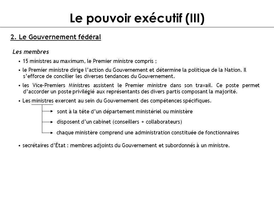 Le pouvoir exécutif (III) 2. Le Gouvernement fédéral Les membres 15 ministres au maximum, le Premier ministre compris ; le Premier ministre dirige lac