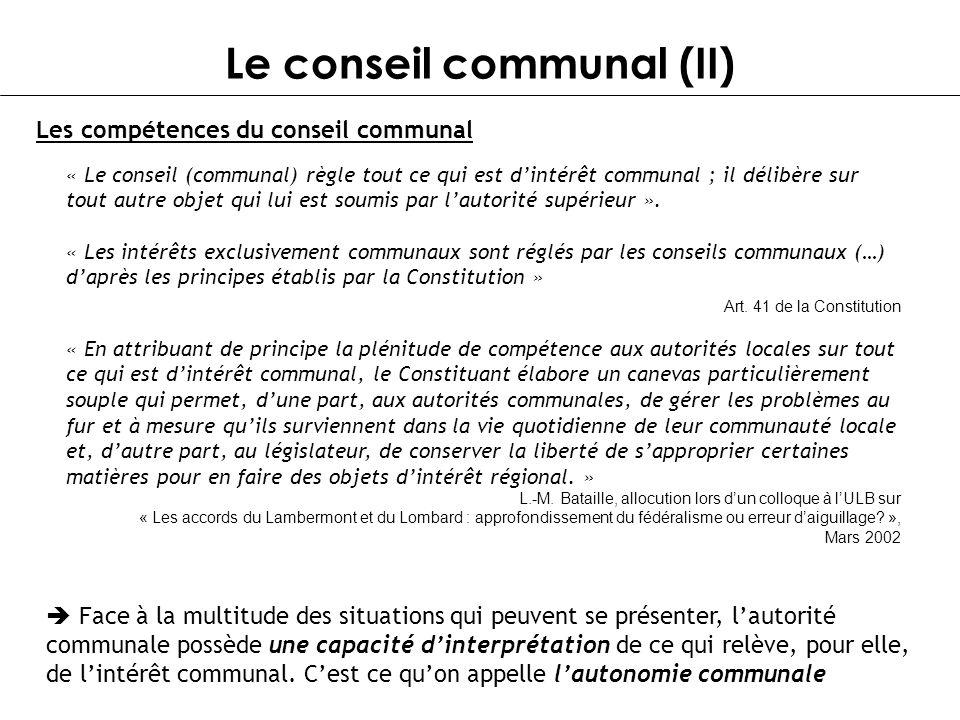 Le conseil communal (II) « Le conseil (communal) règle tout ce qui est dintérêt communal ; il délibère sur tout autre objet qui lui est soumis par lau