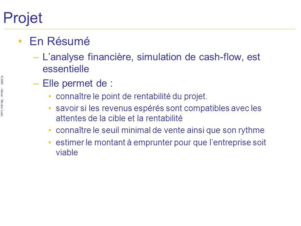 © 2006 – Auteur : Nicolas Louis Projet En Résumé –Lanalyse financière, simulation de cash-flow, est essentielle –Elle permet de : connaître le point d