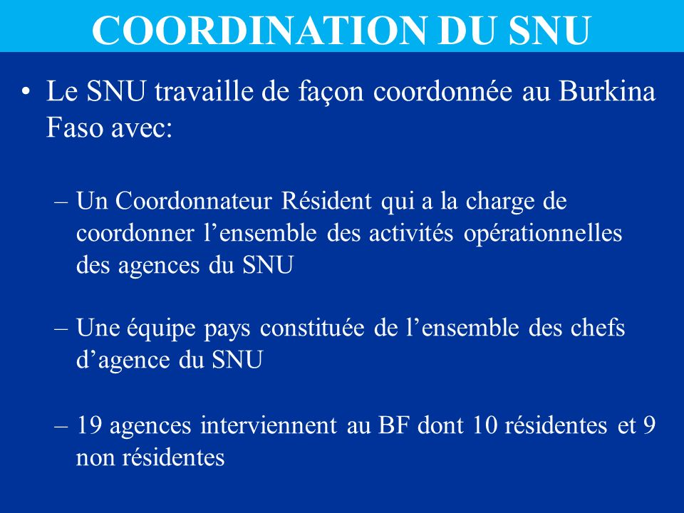 Le SNU travaille de façon coordonnée au Burkina Faso avec: –Un Coordonnateur Résident qui a la charge de coordonner lensemble des activités opérationnelles des agences du SNU –Une équipe pays constituée de lensemble des chefs dagence du SNU –19 agences interviennent au BF dont 10 résidentes et 9 non résidentes COORDINATION DU SNU