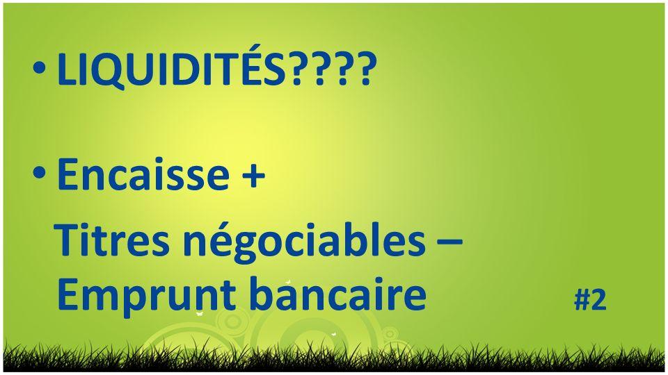 LIQUIDITÉS???? Encaisse + Titres négociables – Emprunt bancaire #2