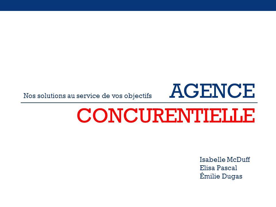 AGENCE CONCURENTIELLE Nos solutions au service de vos objectifs Isabelle McDuff Elisa Pascal Émilie Dugas